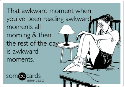 That awkward moment when you've been reading awkward moments all morning & then the rest of the day is awkward moments.