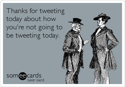 Thanks for tweeting today about how you're not going to be tweeting today.