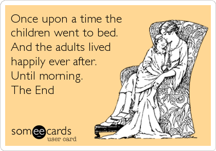 Once upon a time the children went to bed. And the adults lived happily ever after. Until morning. The End