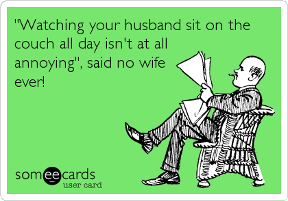 """""""Watching your husband sit on the couch all day isn't at all annoying"""", said no wife ever!"""