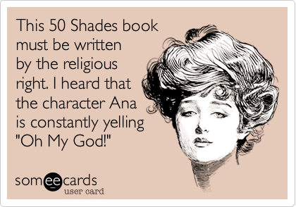 "This 50 Shades book  must be written by the religious right. I heard that the character Ana is constantly yelling ""Oh My God!"""