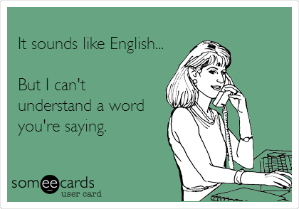 It sounds like English...  But I can't understand a word you're saying.