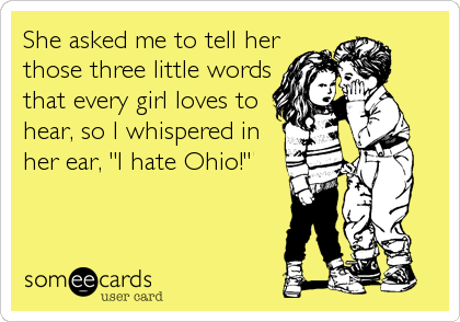 """She asked me to tell her those three little words that every girl loves to hear, so I whispered in her ear, """"I hate Ohio!"""""""