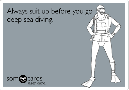 Always suit up before you go deep sea diving.