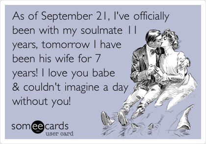As of September 21, I've officially been with my soulmate 11 years, tomorrow I have been his wife for 7 years! I love you babe & couldn't imagine a day without you!