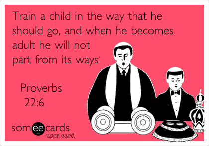 Train a child in the way that he should go, and when he becomes adult he will not part from its ways                         Proverbs    22:6