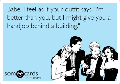 "Babe, I feel as if your outfit says ""I'm better than you, but I might give you a handjob behind a building."""