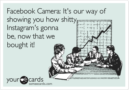 Facebook Camera: It's our way of showing you how shitty  Instagram's gonna be, now that we bought it!