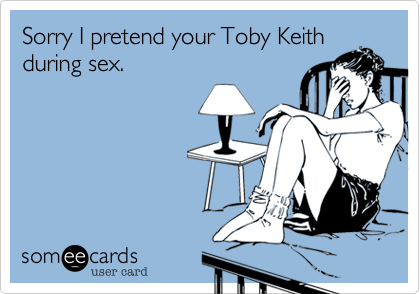 Sorry I pretend your Toby Keithduring sex.