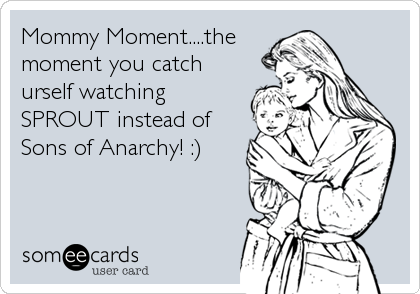 Mommy Moment....the moment you catch urself watching SPROUT instead of Sons of Anarchy! :)