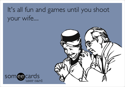 It's all fun and games until you shoot your wife....