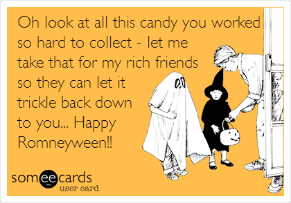 Oh look at all this candy you worked so hard to collect - let me take that for my rich friends so they can let it trickle back down to you... Happy Romneyween!!