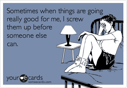 Sometimes when things are going really good for me, I screw them up before someone else can.