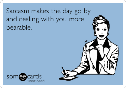 Sarcasm makes the day go by and dealing with you more bearable.