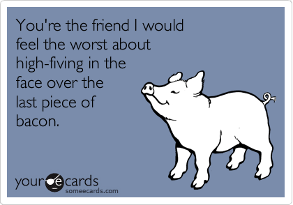 You're the friend I would feel the worst about high-fiving in the face over the  last piece of bacon.