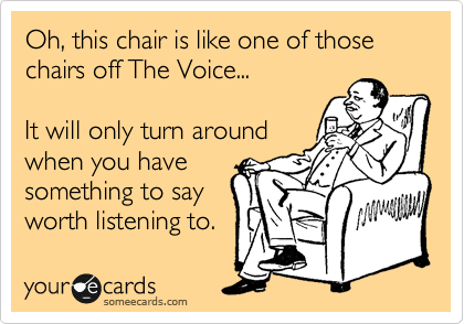 Oh, this chair is like one of those chairs off The Voice...