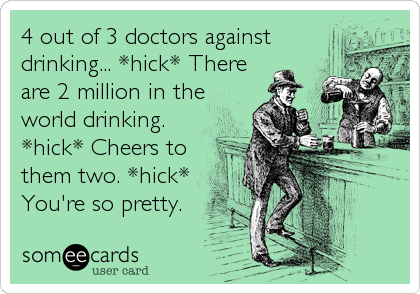 4 out of 3 doctors against drinking... *hick* There are 2 million in the world drinking. *hick* Cheers to them two. *hick* You're so pretty.