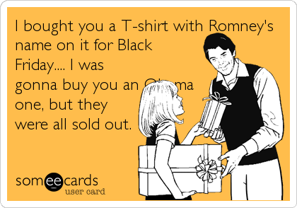 I bought you a T-shirt with Romney's name on it for Black Friday.... I was gonna buy you an Obama one, but they were all sold out.