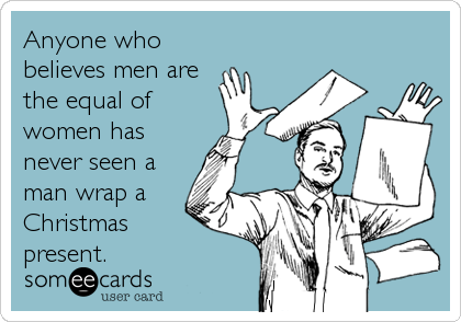 Anyone who believes men are the equal of women has never seen a man wrap a Christmas  present.