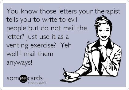 You know those letters your therapist tells you to write to evil people but do not mail the letter? Just use it as a venting exercise?  Yeh well I mail them anyways!