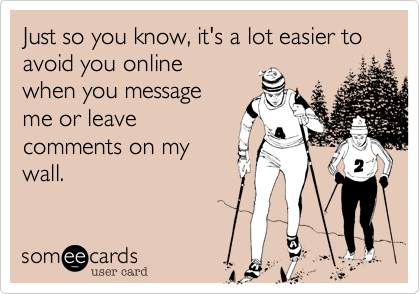 Just so you know, it's a lot easier to avoid you online 