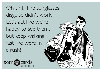 Oh shit! The sunglasses disguise didn't work. Let's act like we're happy to see them, but keep walking fast like were in a rush!
