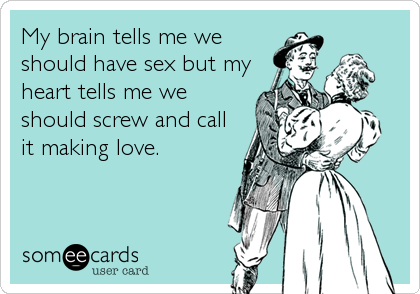 My brain tells me we should have sex but my heart tells me we should screw and call it making love.