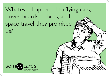 Whatever happened to flying cars, hover boards, robots, and space travel they promised us?