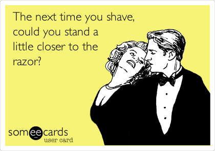 The next time you shave, could you stand a little closer to the razor?