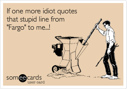 Idiot Quotes | If One More Idiot Quotes That Stupid Line From Fargo To Me