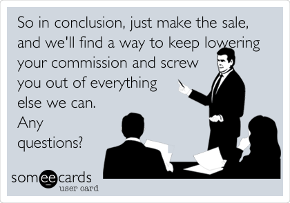 So in conclusion, just make the sale, and we'll find a way to keep lowering your commission and screw you out of everything else we can. Any questions?