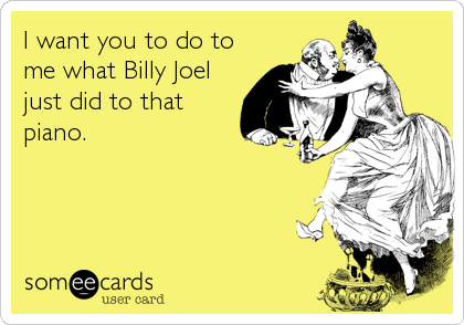 I want you to do to me what Billy Joel just did to that piano.