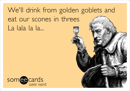 We'll drink from golden goblets and eat our scones in threes La lala la la...