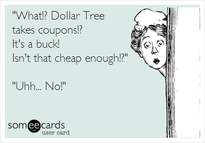 """What!? Dollar Tree  takes coupons!?  It's a buck!  Isn't that cheap enough!?""  ""Uhh... No!"""