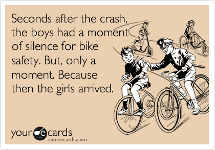 Seconds after the crash,  the boys had a moment  of silence for bike safety. But, only a moment. Because then the girls arrived.