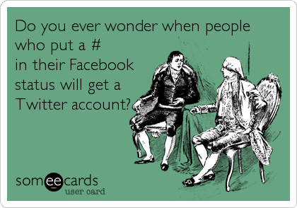 Do you ever wonder when people who put a # in their Facebook status will get a Twitter account?