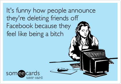 it s funny how people announce they re deleting friends off facebook