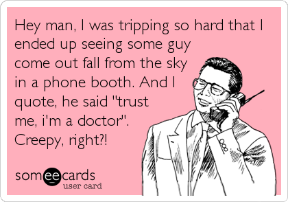 "Hey man, I was tripping so hard that I ended up seeing some guy come out fall from the sky in a phone booth. And I quote, he said ""trust me, i'm a doctor"". Creepy, right?!"