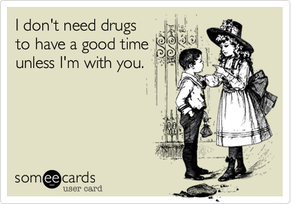I don't need drugs to have a good time unless I'm with you.