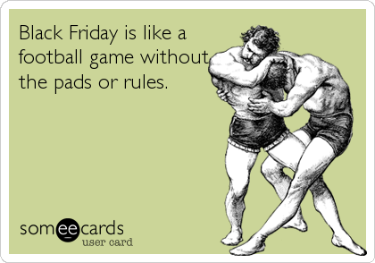 Black Friday is like a football game without the pads or rules.