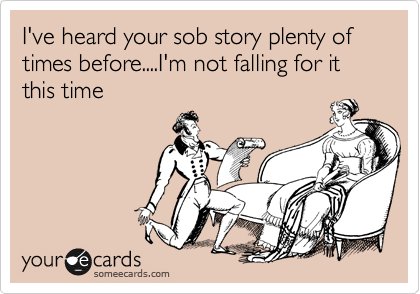 I've heard your sob story plenty of times before....I'm not falling for it this time