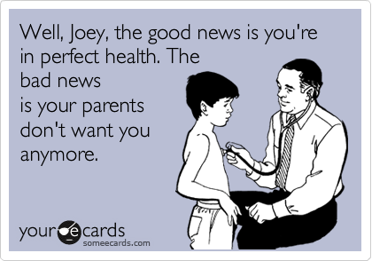 Well, Joey, the good news is your in perfect health. The bad news is your parents don't want you anymore.