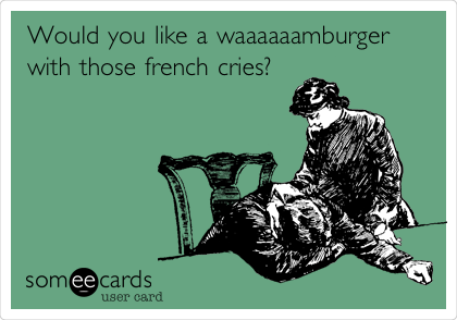Would you like a waaaaaamburger with those french cries?