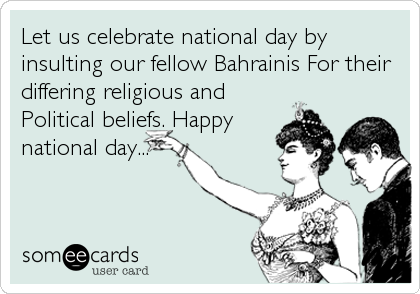 Let us celebrate national day by insulting our fellow Bahrainis For their differing religious and Political beliefs. Happy national day...