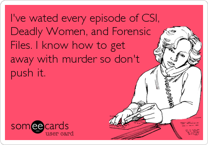 I've wated every episode of CSI,Deadly Women, and ForensicFiles. I know how to getaway with murder so don'tpush it.