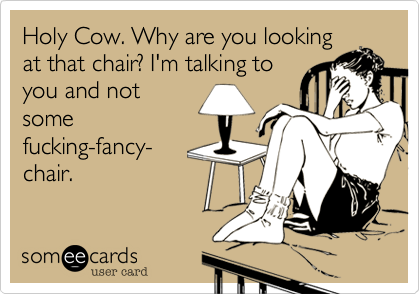 Holy Cow. Why are you looking at that chair? I'm talking to you and not some fucking-fancy- chair.
