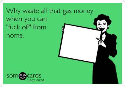 """Why waste all that gas money when you can """"fuck off"""" from home."""