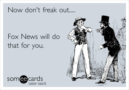 Now don't freak out.....   Fox News will do that for you.