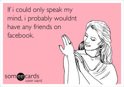 If i could only speak my mind, i probably wouldnt have any friends on facebook.