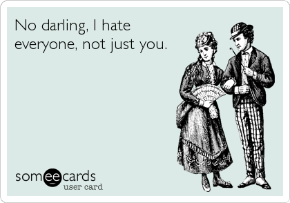 No darling, I hate everyone, not just you.